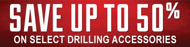 Save up to 50% on Select Drilling Accessories