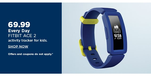 69.99 fitbit ace 2 activity tracker for kids. shop now. offers and coupons do not apply.