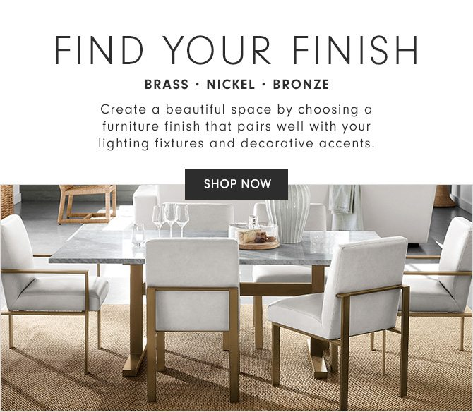 FIND YOUR FINISH - BRASS • NICKEL • BRONZE - Create a beautiful space by choosing a furniture finish that pairs well with your lighting fixtures and decorative accents. - SHOP NOW