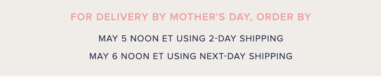 For Delivery By Mother's Day, Order By May 5 Noon ET Using 2-Day Shipping. May 6 Noon ET Using Next-Day Shipping