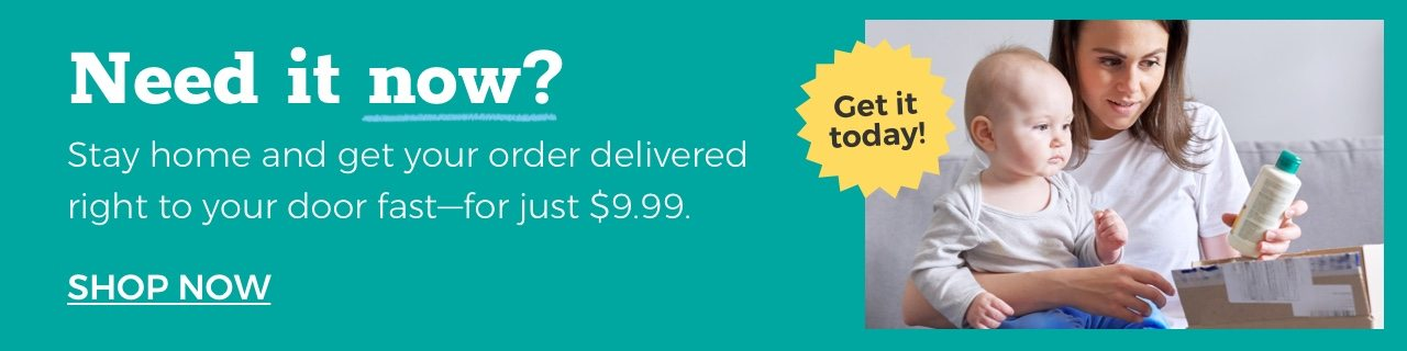 Need it now? Get it today! Stay home and get your order delivered right to your door fast -- for just $9.99. SHOP NOW