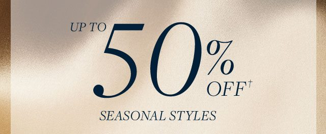 UP TO 50% OFF SEASONAL STYLES
