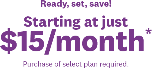Ready, set, save! | Starting at just | $15/month* | Purchase of select plan required.