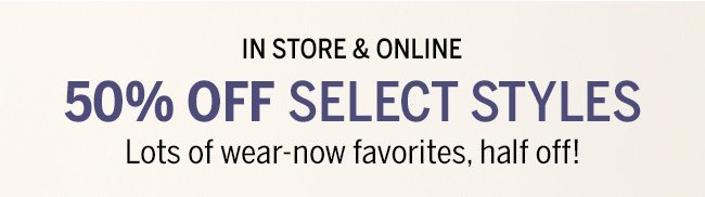 IN STORE & ONLINE 50% OFF SELECT STYLES. Lots of wear-now favorites, half off!