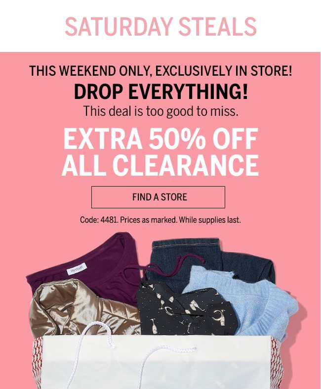 SATURDAY STEALS. THIS WEEKEND ONLY, EXCLUSIVELY IN STORE! DROP EVERYTHING! This deal is too good to miss. Extra 50% off all clearance. Code:4481. Prices as marked. While supplies last.