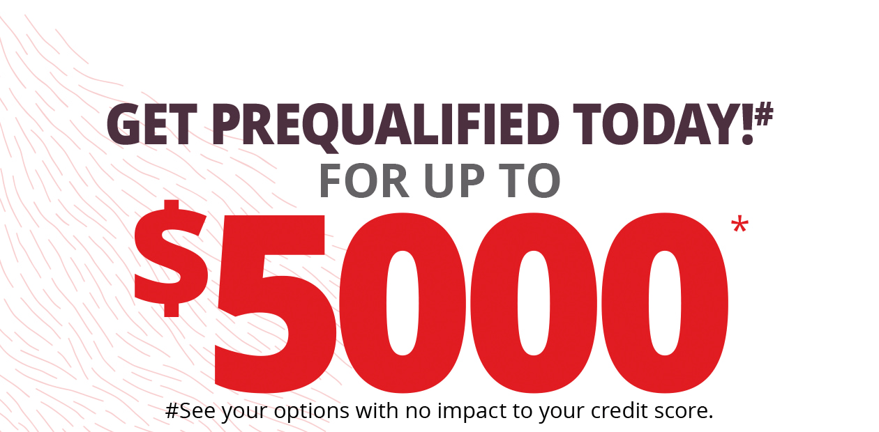 Get prequalified today!# for up to $5000* | #See your options with no impact to your credit score.