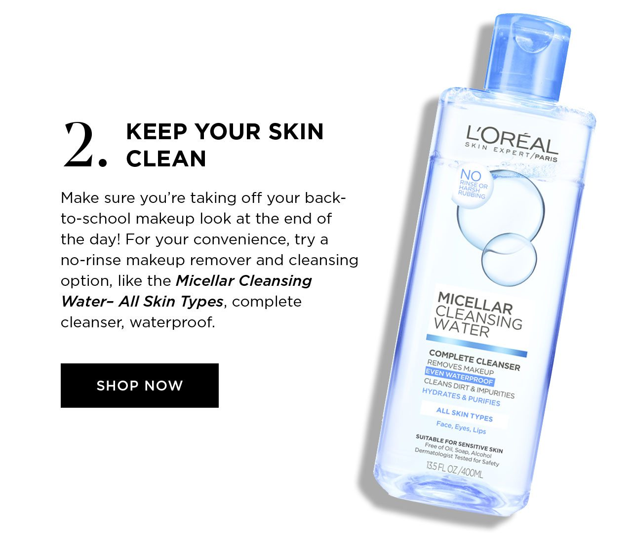 2. KEEP YOUR SKIN CLEAN - Make sure you're taking off your back-to-school makeup look at the end of the day! For your convenience, try a no-rinse makeup remover and cleansing option, like the Micellar Cleansing Water- All Skin Types, complete cleanser, waterproof. - SHOP NOW