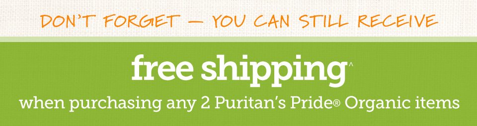 Don't forget - you can still receive Free Shipping^ when purchasing any 2 Puritan's Pride® Organic items.