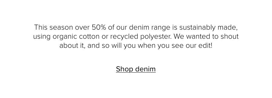 This season over 50% of our denim range is sustainably made, using organic cotton or recycled polyester. We wanted to shout about it, and so will you when you see our edit! Shop denim