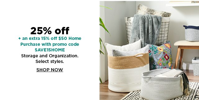 25% off plus take an extra 15% off $50 home purchase with promo code SAVE15HOME on storage and organization. shop now.