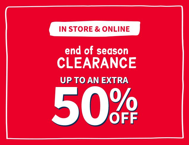 IN STORE & ONLINE | end of season CLEARANCE | UP TO AN EXTRA 50% OFF