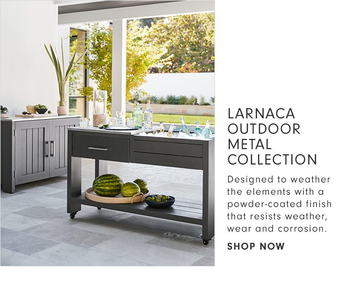LARNACA OUTDOOR METAL COLLECTION - Designed to weather the elements with a powder-coated finish that resists weather, wear and corrosion. - SHOP NOW
