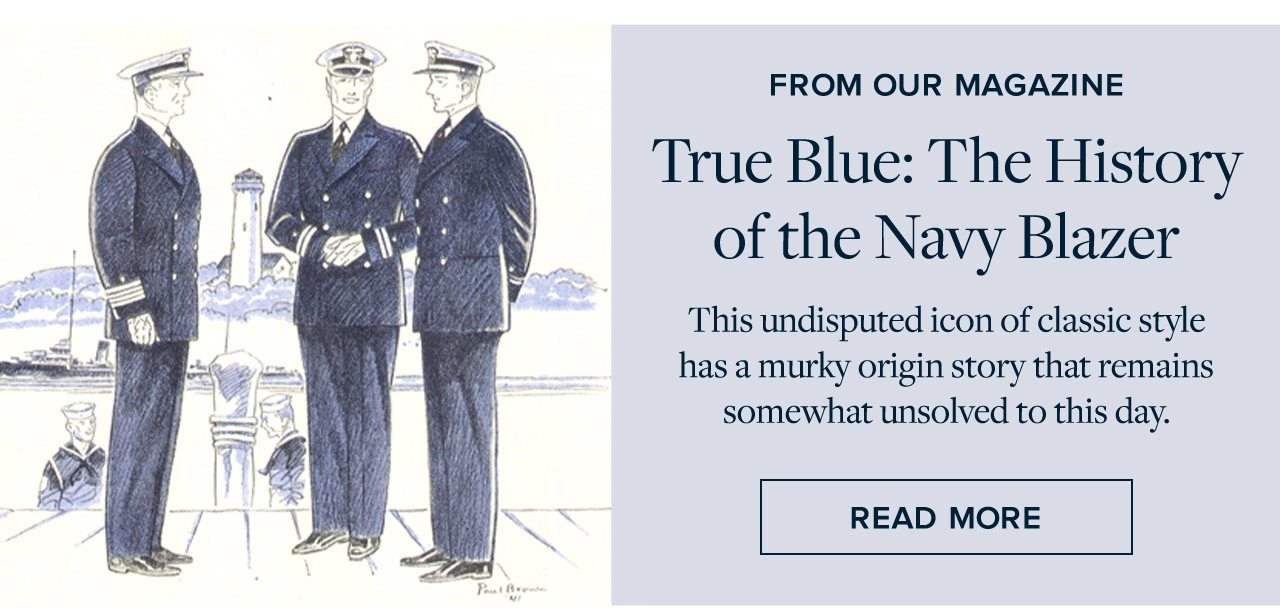From Our Magazine True Blue: The History of the Navy Blazer This undisputed icon of classic style has a murky origin story that remains somewhat unsolved to this day. Read More