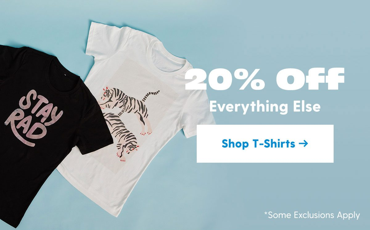 20% Off Everything Else Shop T-Shirts >
