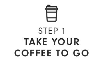 STEP 1 - TAKE YOUR COFFEE TO GO