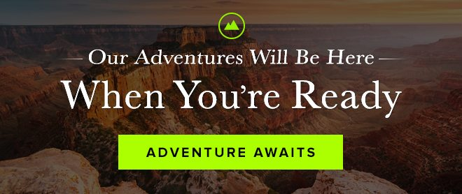 Our Adventures Will Be Here When You're Ready - Adventure Awaits