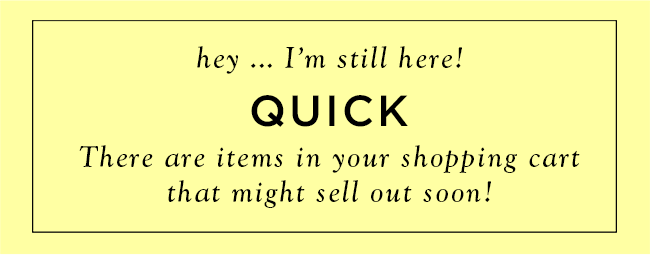 hey... I'm still here! Quick there are items in your shopping cart that might sell out soon!