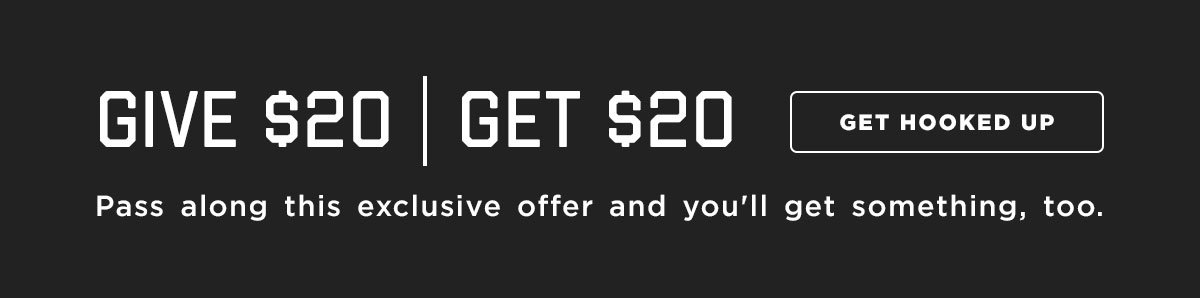 Give $20 | Get $20. Pass along this exclusive offer and you'll get something, too.