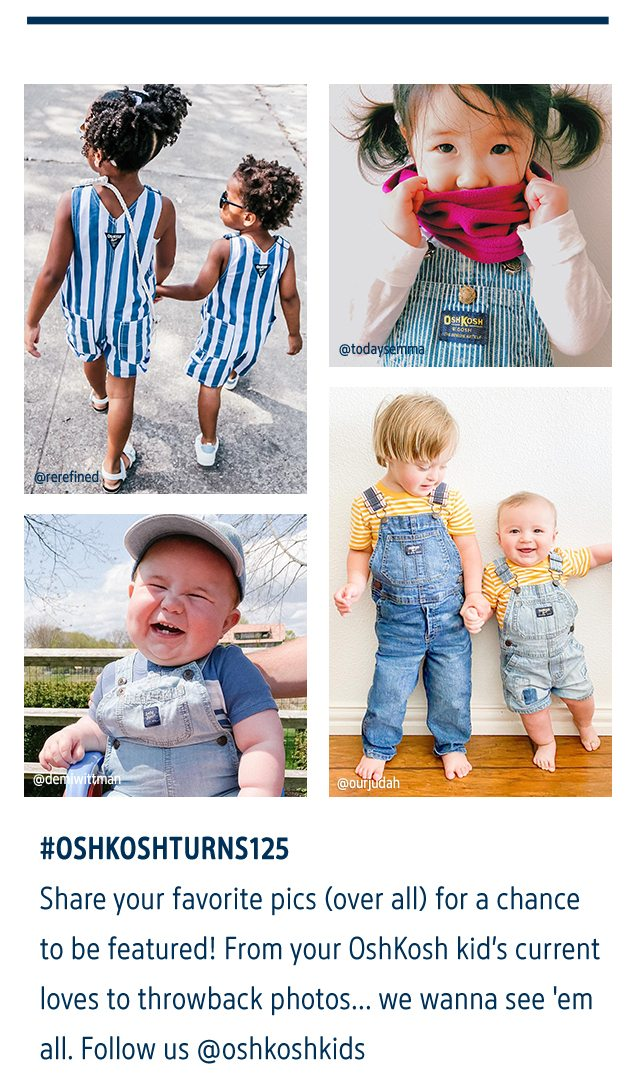 #OSHKOSHTURNS125   Share your favorite pics (over all) for a chance to be featured! From your OshKosh kid's current loves to throwback photos...we wanna see 'em all. Follow us @oshkoshkids   @rerefined   @todaysemma   @deniwittman   @ourjudah