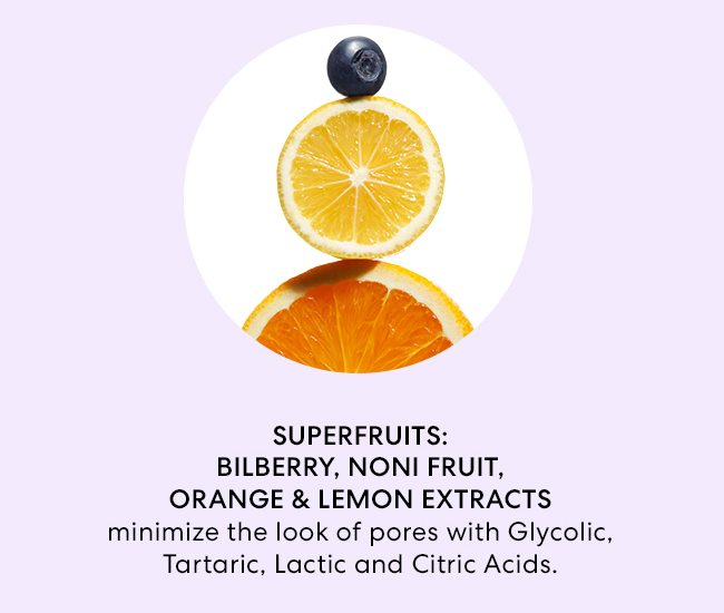 Superfruits: Bilberry, Noni Fruit, Orange & Lemon Extracts minimize the look of pores with Glycolic, Tartaric, Lactic and Citric Acids.
