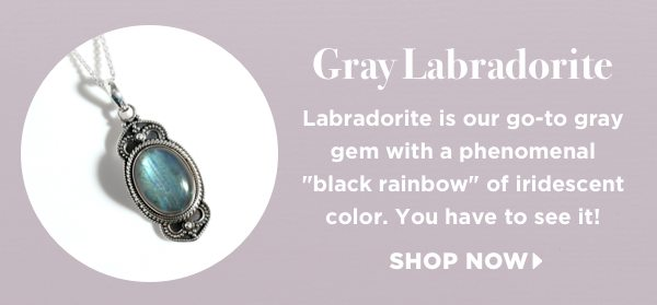 Labradorite is our go-to gray gem with a phenomenal