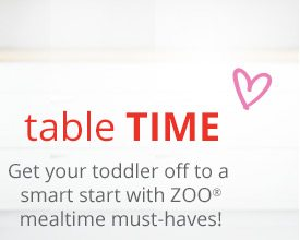 Table time | Get your toddler off to a smart start with ZOO® mealtime must-haves!