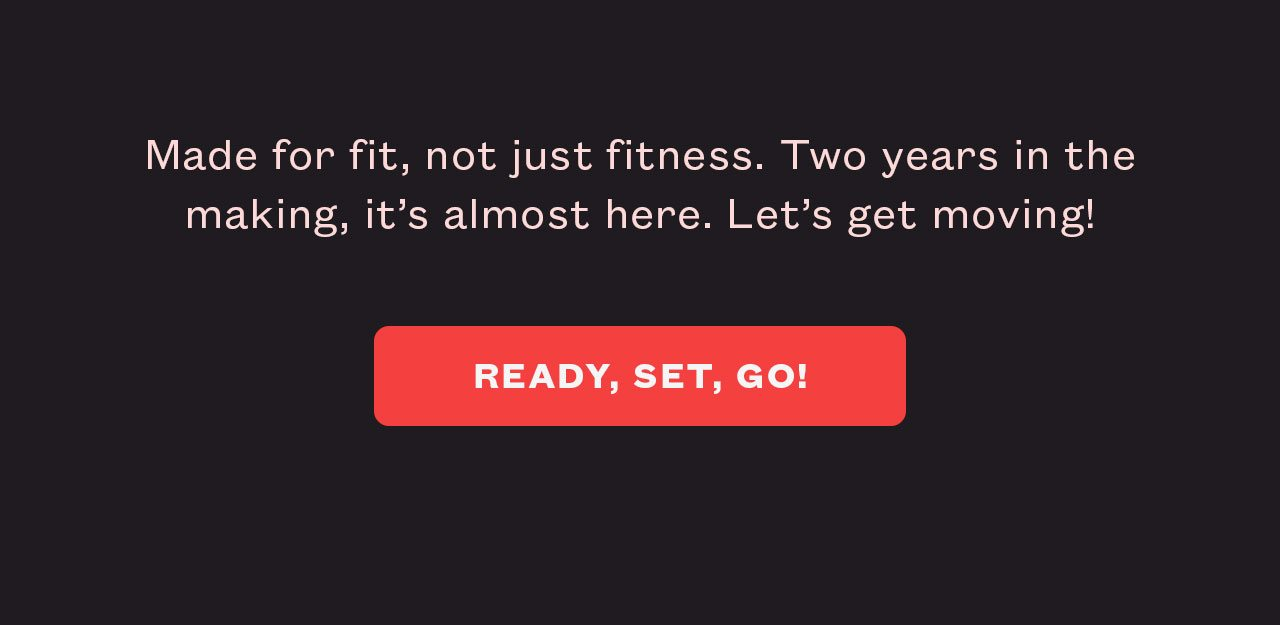 Made for fit, not just fitness. Two years in the making, it's almost here. Ready to get moving? Sign up and be the first off the line when it drops.