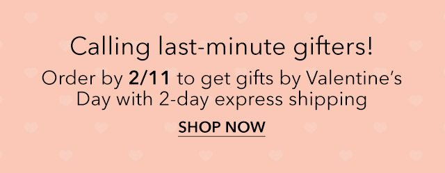 Order by 2/11 to get gifts by Valentine's Day with 2-day express shipping | Shop Now