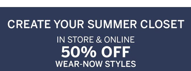 Create your summer closet. In store & online 50% off wear-now styles.