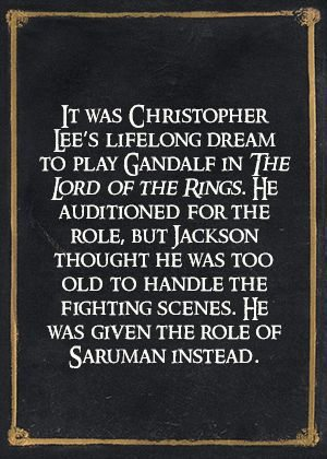 It was Christopher Lee's lifelong dream to play Gandalf in The Lord of the Rings. He auditioned for the role, but Jackson thought he was too old to handle the fighting scenes. He was given the role of Saruman instead.