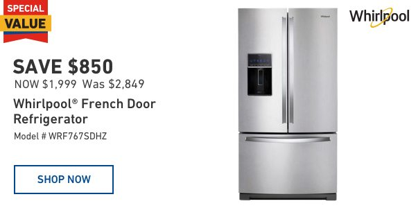 SAVE $850 on a Whirlpool French Door Refrigerator. $1,999 Was $2,849.