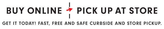 BUY ONLINE - PICK UP AT STORE - GET IT TODAY! FAST, FREE AND SAFE CURBSIDE AND STORE PICKUP.