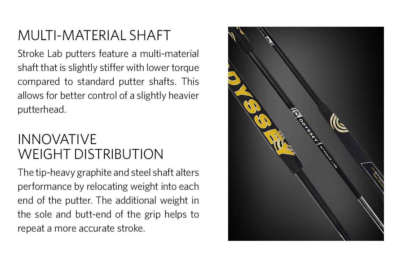 MULTI-MATERIAL SHAFT - Stroke Lab putters feature a multi-material shaft that is slightly stiffer with lower torque compared to standard putter shafts. This allows for better control of a slightly heavier putterhead.<br /> INNOVATIVE WEIGHT DISTRIBUTION - The tip-heavy graphite and steel shaft alters performance by relocating weight into each end of the putter. The additional weight in the sole and butt-end of the grip helps to repeat a more accurate stroke.
