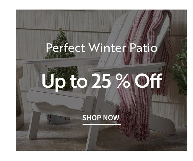 Perfect Winter Patio Up To 25% Off   Shop Now