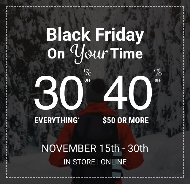Black Friday on your time. 30% off everything or 40% off $50 or more. November 15th through the 30th in store and online.