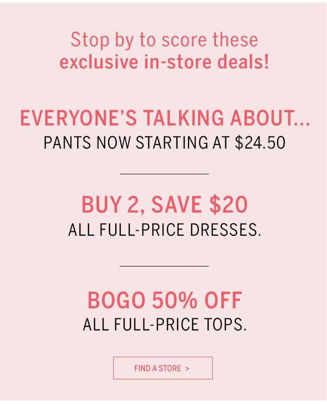 Stop by to score these exclusive in-store deals! Pants that fit you! Now starting at $24.50. Buy 2, Save $20 all full-price dresses. BOGO 50% Off all full-price tops. Find A Store