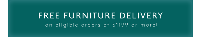 FREE FURNITURE DELIVERY on eligible orders of $1199 or more