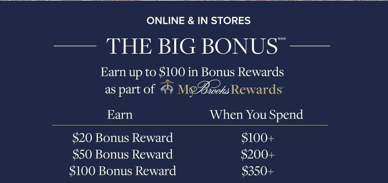 Online and In Stores The Big Bonus Earn up to $100 in Bonus Rewards as part of My Brooks Rewards Earn $20 Bonus Reward when you spend $100+. Earn $50 Bonus Reward when you spend $200+. Earn $100 Bonus Reward when you spend $350+