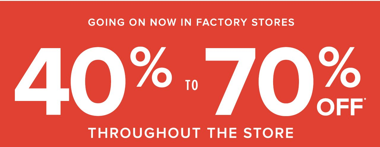 Going On Now In Factory Stores 40% to 70% Off Throughout The Store