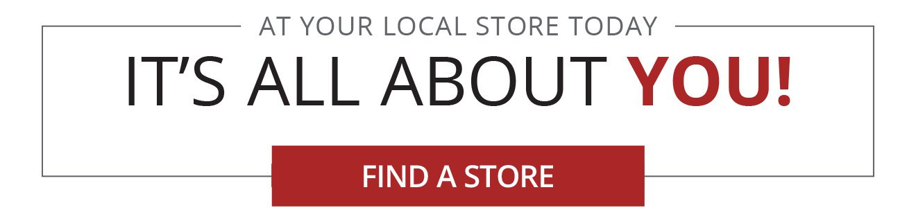 AT YOUR LOCAL STORE TODAY - IT'S ALL ABOUT YOU! - FIND A STORE