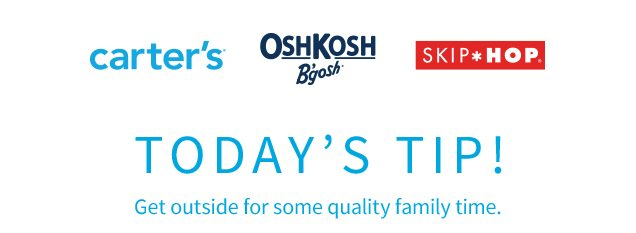 carter's® | OshKosh B'gosh® | SKIP*HOP® | TODAY'S TIP! | Get outside for some quality family time.