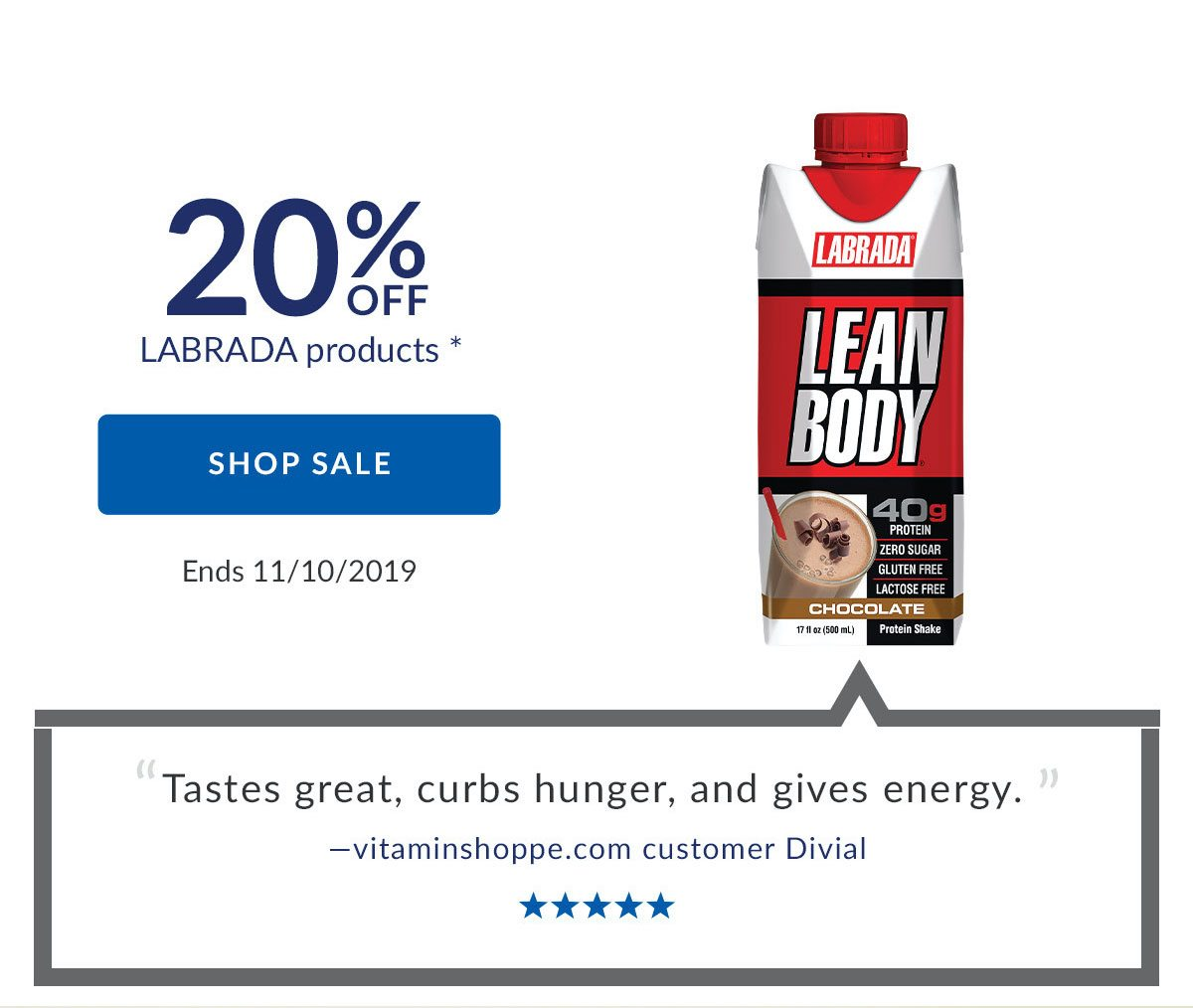 20% OFF LABRADA products * | SHOP SALE | Ends 11/20/2019 | 'Tastes great, curbs hunger, and gives energy.' -vitaminshoppe.com customer Divial | 5 Stars