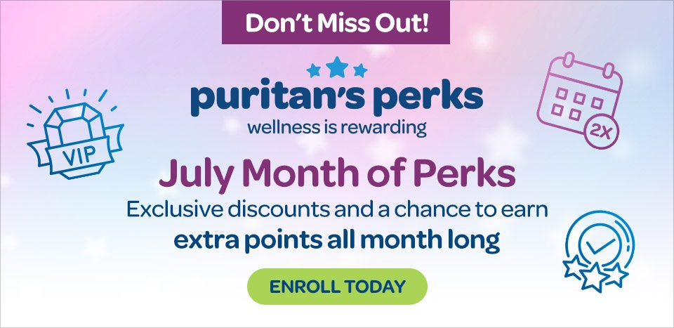 Don't miss out. Puritan's Perks - Wellness is rewarding. July Month of Perks. Exclusive discounts and a chance to earn extra points all month long. Enroll today.