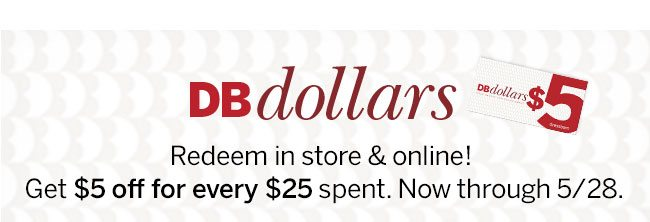 DBdollars Redeem in store & online! Get $5 off for every $25 spent. Now through 5/28. *Cannot be comined with any other offer, coupon or discount.