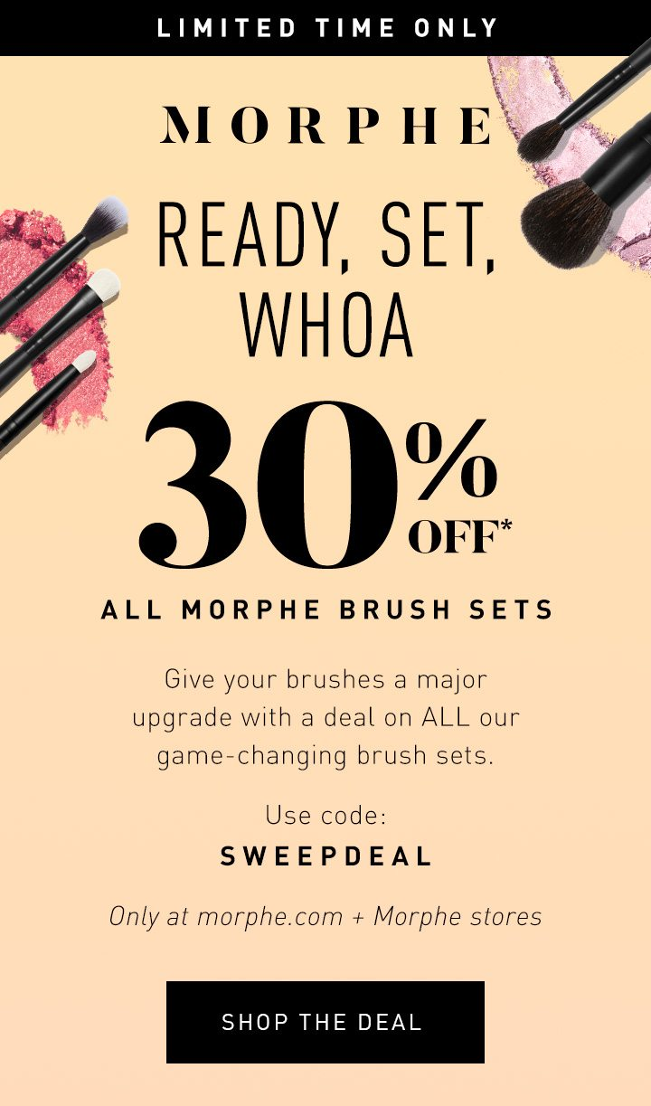 MORPHE LIMITED TIME ONLY READY, SET, WHOA 30% OFF* ALL MORPHE BRUSH SETS Give your brushes a major upgrade with a deal on ALL our game-changing brush sets. Use code: SWEEPDEAL Only at morphe.com + Morphe stores SHOP THE DEAL