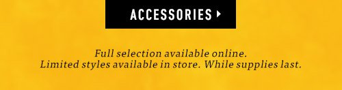Full selection available online. Limited styles available in store. While supplies last. Accessories ▸