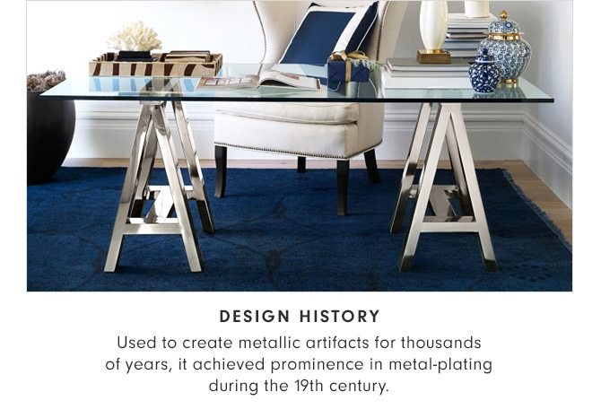 DESIGN HISTORY - Used to create metallic artifacts for thousands of years, it achieved prominence in metal-plating during the 19th century.