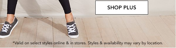 SHOP PLUS. *Valid on select styles online & in stores. Styles & availability may vary by location.