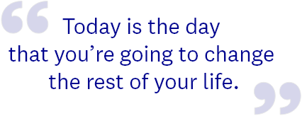 Today is the day that you're going to change the rest of your life.