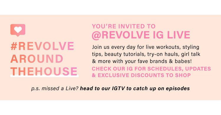 YOU'RE INVITED TO @REVOLVE IG LIVE Join us every day for live workouts, styling tips, beauty tutorials, try-on hauls, girl talk & more with your fave brands & babes! Check our IG for schedules, updates & exclusive discounts to shop p.s. missed a Live? head to our IGTV to catch up on episodes